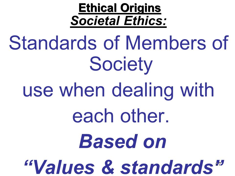 67 Ethical Origins Societal Ethics: Standards of Members of Society use when dealing with each other. Based on Values & standards