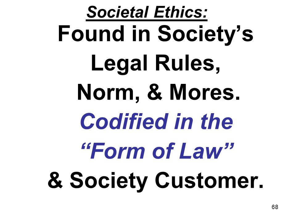 68 Societal Ethics: Found in Societys Legal Rules, Norm, & Mores. Codified in the Form of Law & Society Customer.