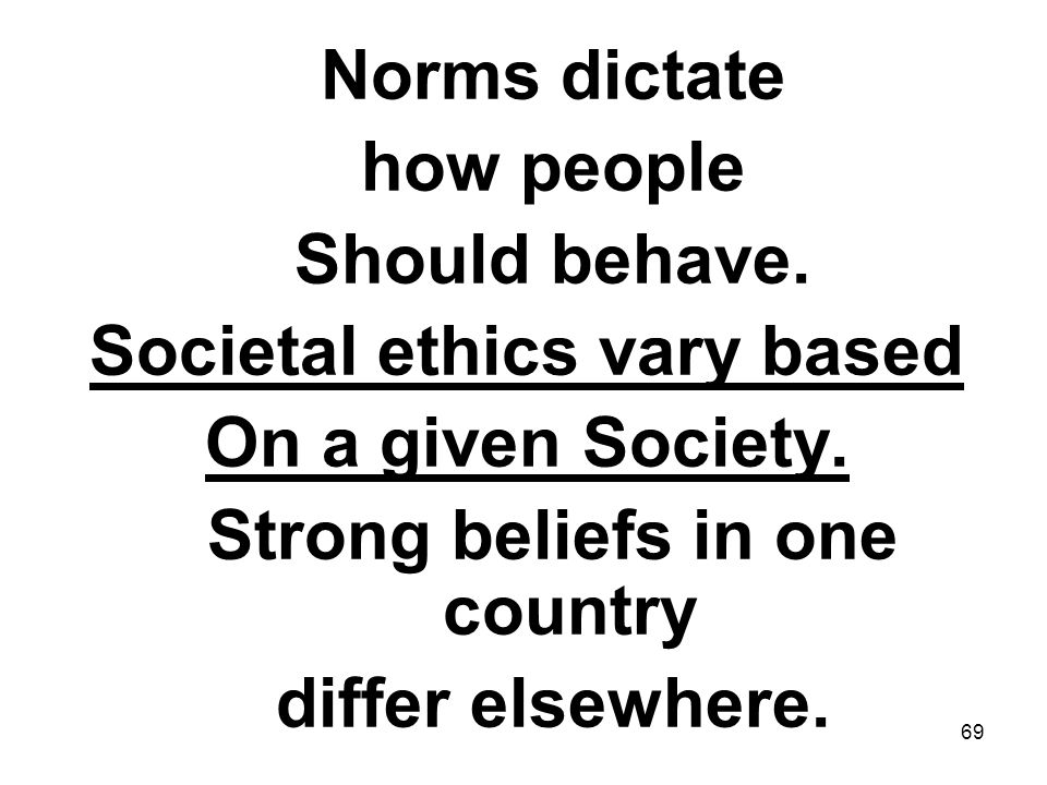 69 Norms dictate how people Should behave. Societal ethics vary based On a given Society. Strong beliefs in one country differ elsewhere.
