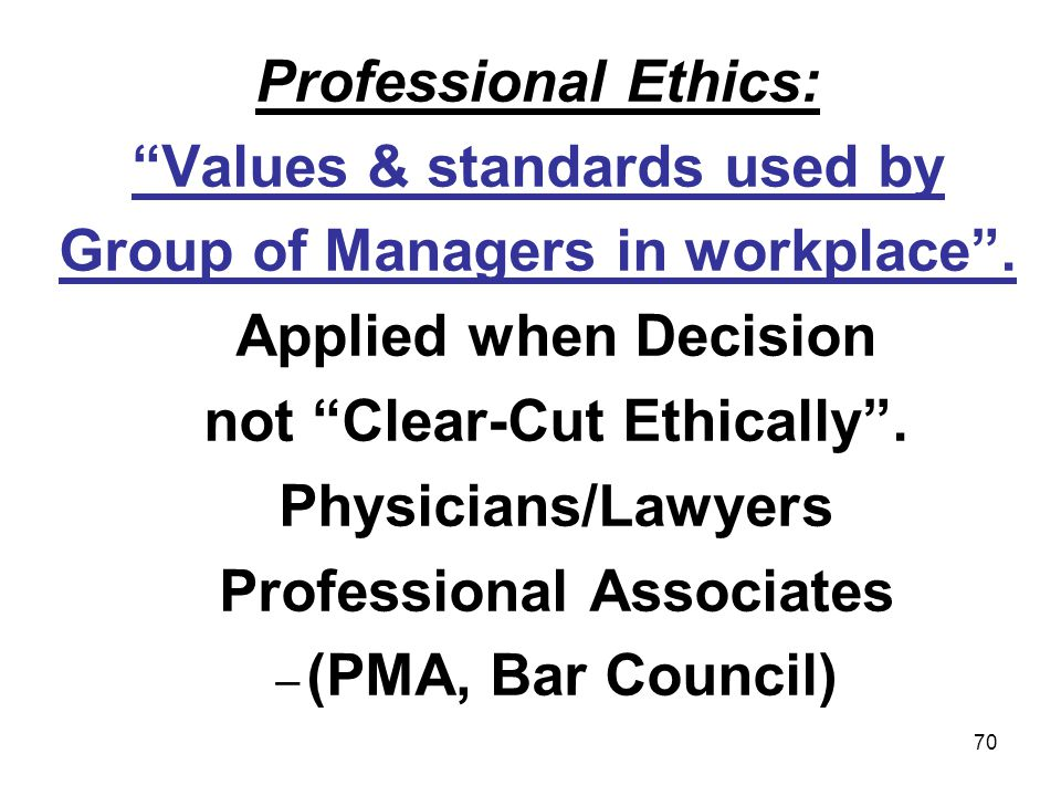 70 Professional Ethics: Values & standards used by Group of Managers in workplace. Applied when Decision not Clear-Cut Ethically. Physicians/Lawyers P