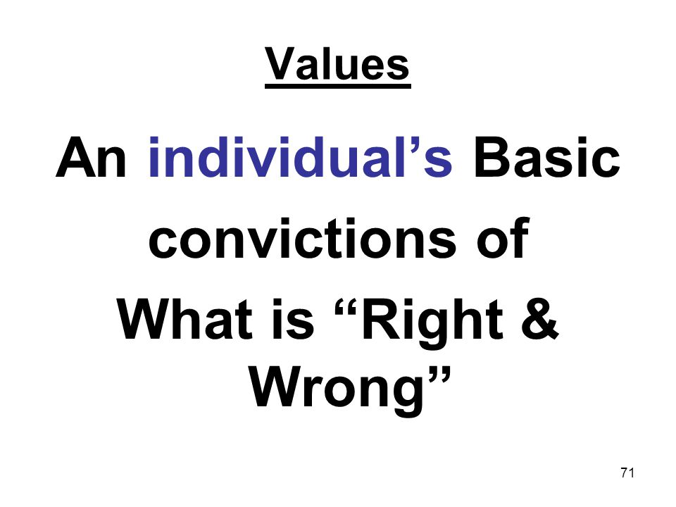 71 Values An individuals Basic convictions of What is Right & Wrong