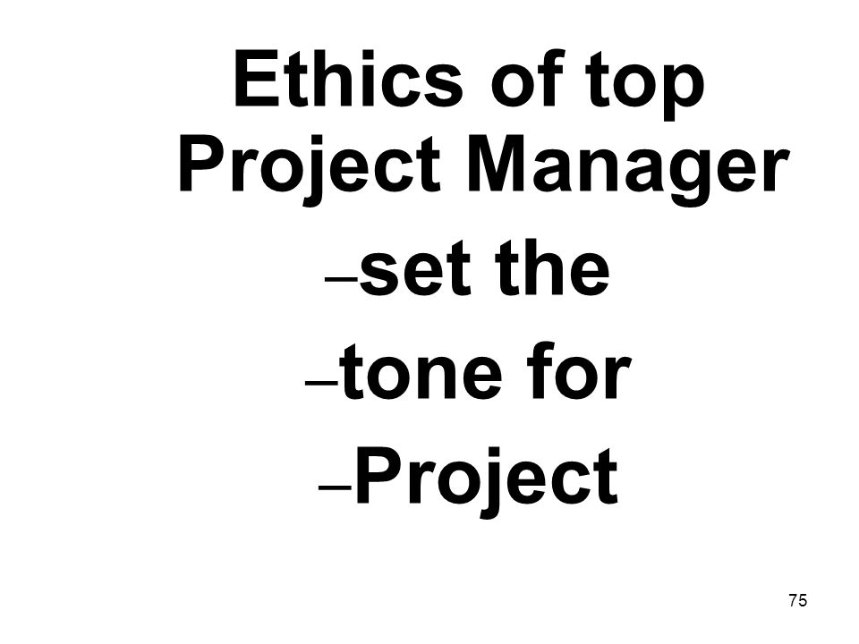 75 Ethics of top Project Manager – set the – tone for – Project