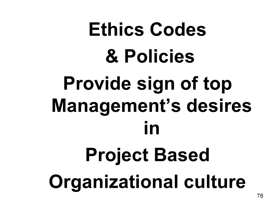 76 Ethics Codes & Policies Provide sign of top Managements desires in Project Based Organizational culture