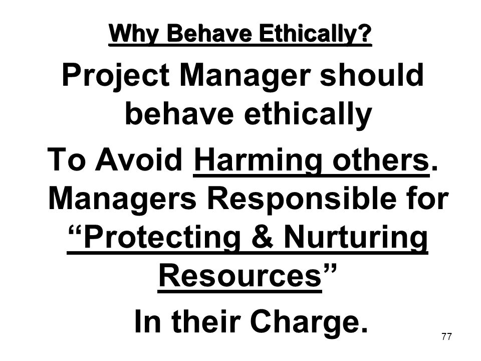 77 Why Behave Ethically? Project Manager should behave ethically To Avoid Harming others. Managers Responsible for Protecting & Nurturing Resources In