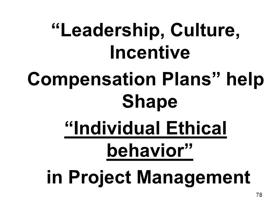 78 Leadership, Culture, Incentive Compensation Plans help Shape Individual Ethical behavior in Project Management
