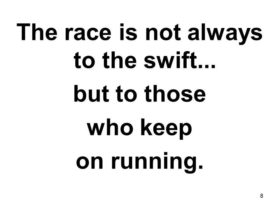 8 The race is not always to the swift... but to those who keep on running.