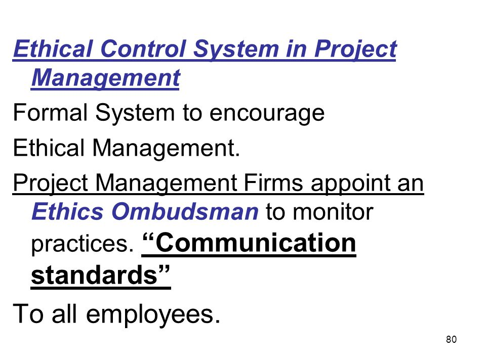 80 Ethical Control System in Project Management Formal System to encourage Ethical Management. Project Management Firms appoint an Ethics Ombudsman to