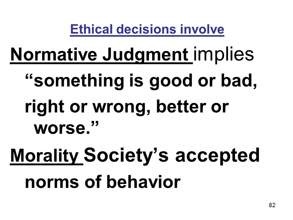 82 Ethical decisions involve Normative Judgment implies something is good or bad, right or wrong, better or worse. Morality Societys accepted norms of