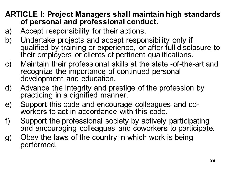 88 ARTICLE I: Project Managers shall maintain high standards of personal and professional conduct. a)Accept responsibility for their actions. b)Undert