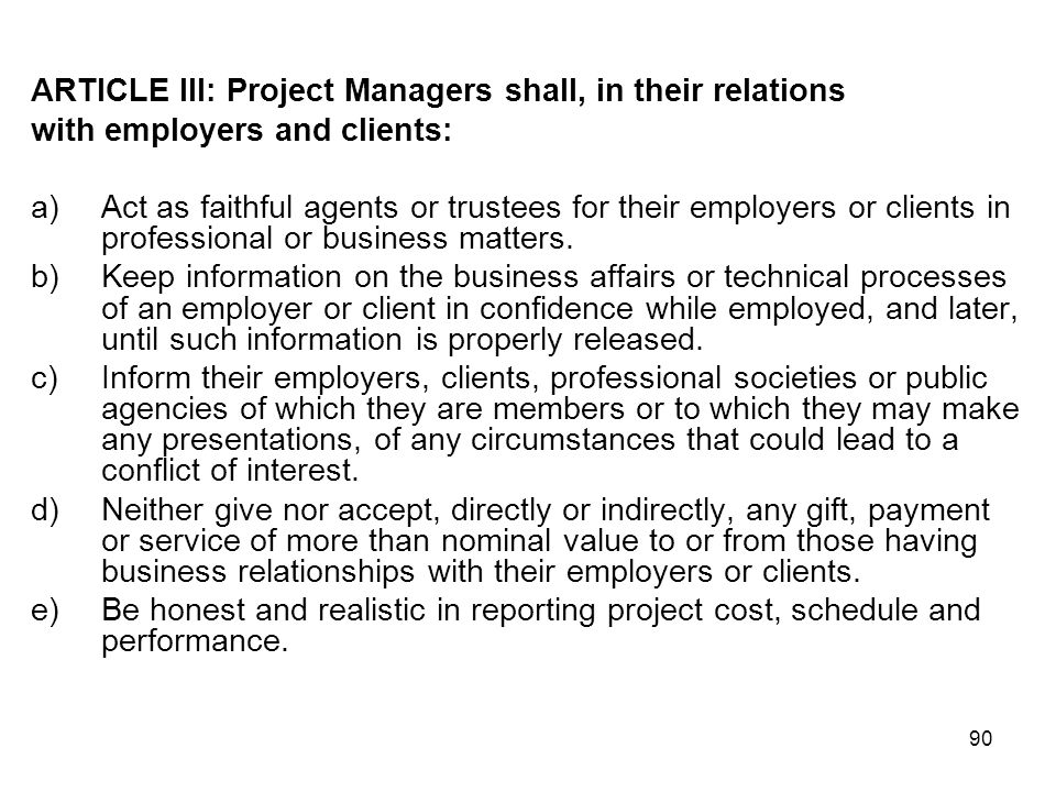 90 ARTICLE III: Project Managers shall, in their relations with employers and clients: a)Act as faithful agents or trustees for their employers or cli