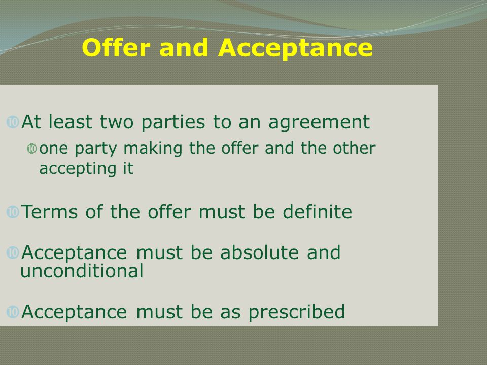 Offer and Acceptance At least two parties to an agreement one party making the offer and the other accepting it Terms of the offer must be definite Ac