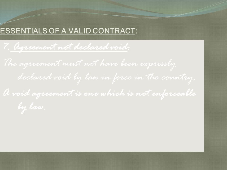 ESSENTIALS OF A VALID CONTRACT: 7. Agreement not declared void: The agreement must not have been expressly declared void by law in force in the countr