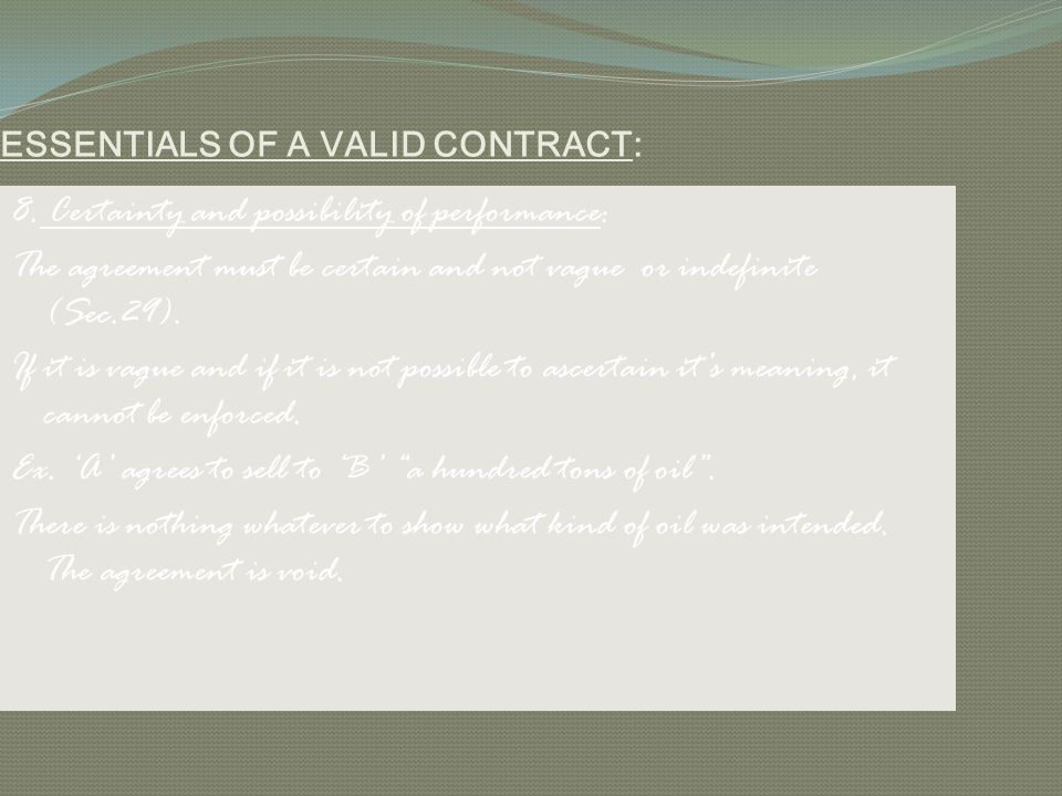 ESSENTIALS OF A VALID CONTRACT: 8. Certainty and possibility of performance: The agreement must be certain and not vague or indefinite (Sec.29). If it