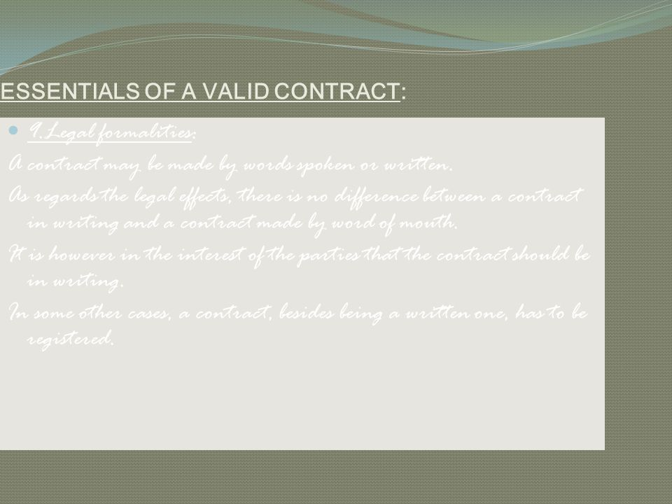 ESSENTIALS OF A VALID CONTRACT: 9.Legal formalities: A contract may be made by words spoken or written. As regards the legal effects, there is no diff