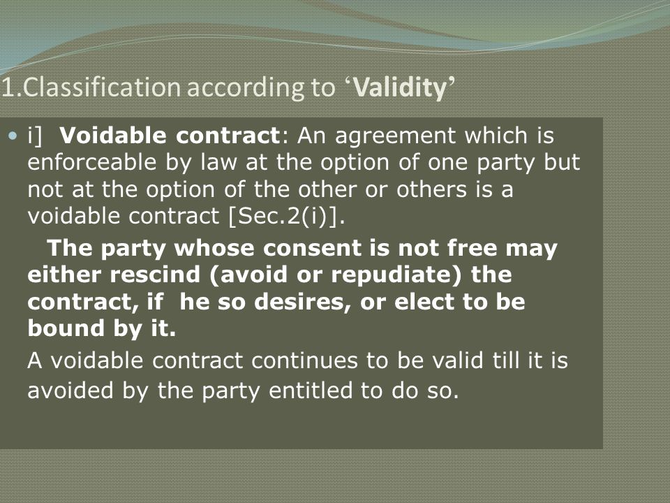 1.Classification according to Validity i] Voidable contract: An agreement which is enforceable by law at the option of one party but not at the option