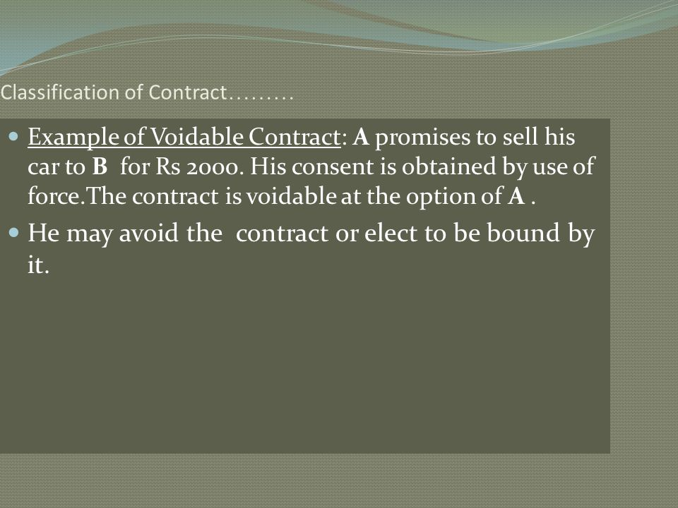 Classification of Contract ……… Example of Voidable Contract: A promises to sell his car to B for Rs 2000. His consent is obtained by use of force.The