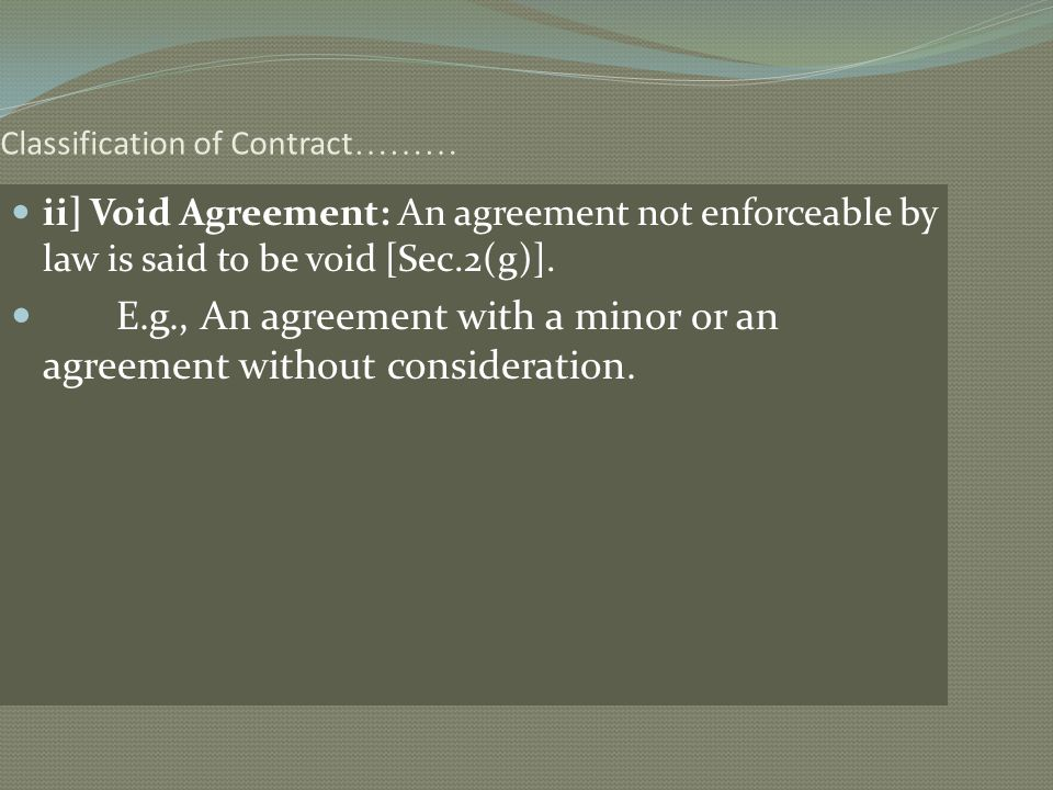 Classification of Contract ……… ii] Void Agreement: An agreement not enforceable by law is said to be void [Sec.2(g)]. E.g., An agreement with a minor