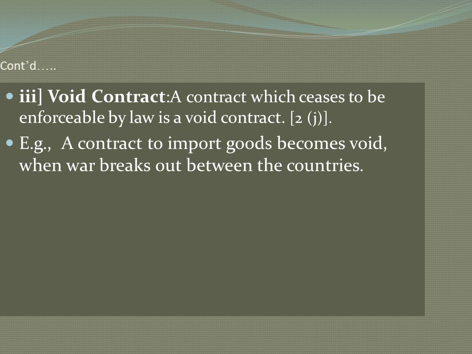 Cont d ….. iii] Void Contract :A contract which ceases to be enforceable by law is a void contract. [2 (j)]. E.g., A contract to import goods becomes