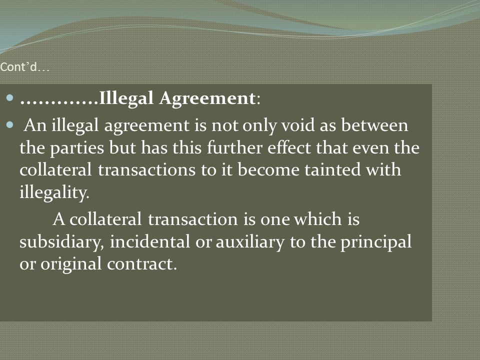 Cont d … ………….Illegal Agreement: An illegal agreement is not only void as between the parties but has this further effect that even the collateral tra