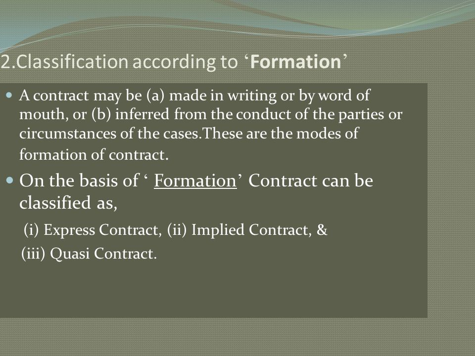 2.Classification according to Formation A contract may be (a) made in writing or by word of mouth, or (b) inferred from the conduct of the parties or