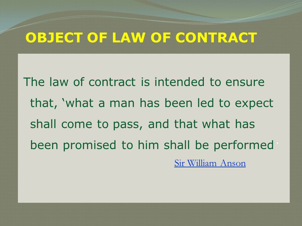 OBJECT OF LAW OF CONTRACT The law of contract is intended to ensure that, what a man has been led to expect shall come to pass, and that what has been