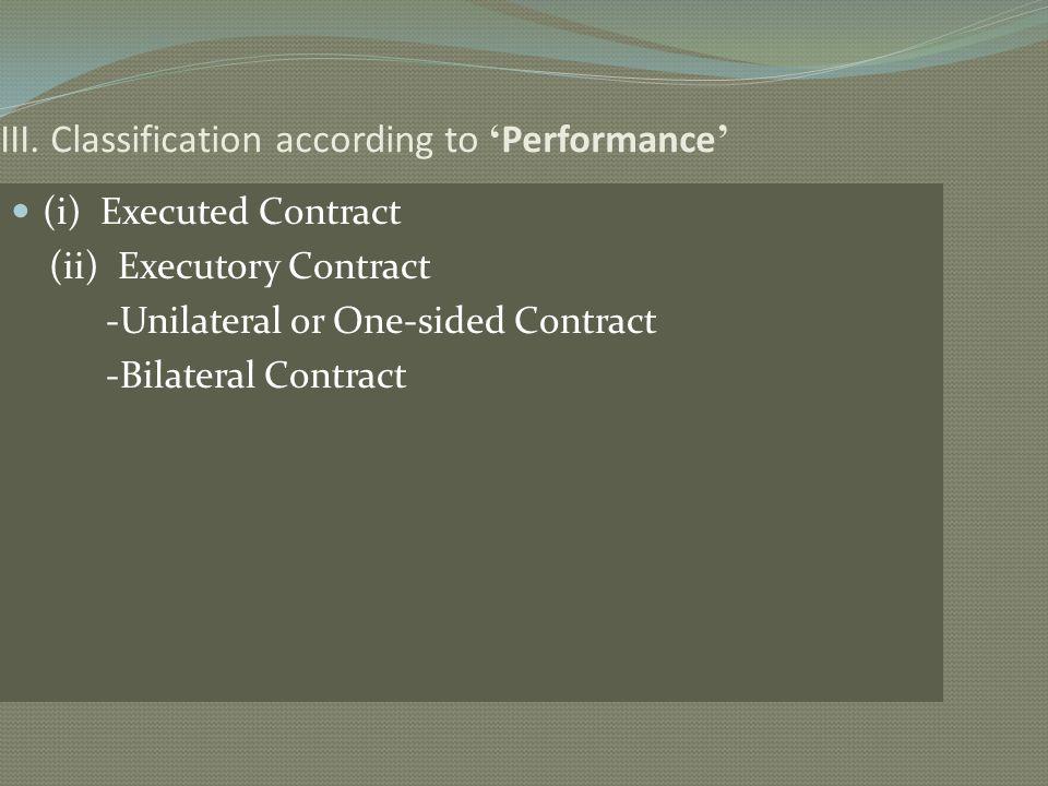 III. Classification according to Performance (i) Executed Contract (ii) Executory Contract -Unilateral or One-sided Contract -Bilateral Contract