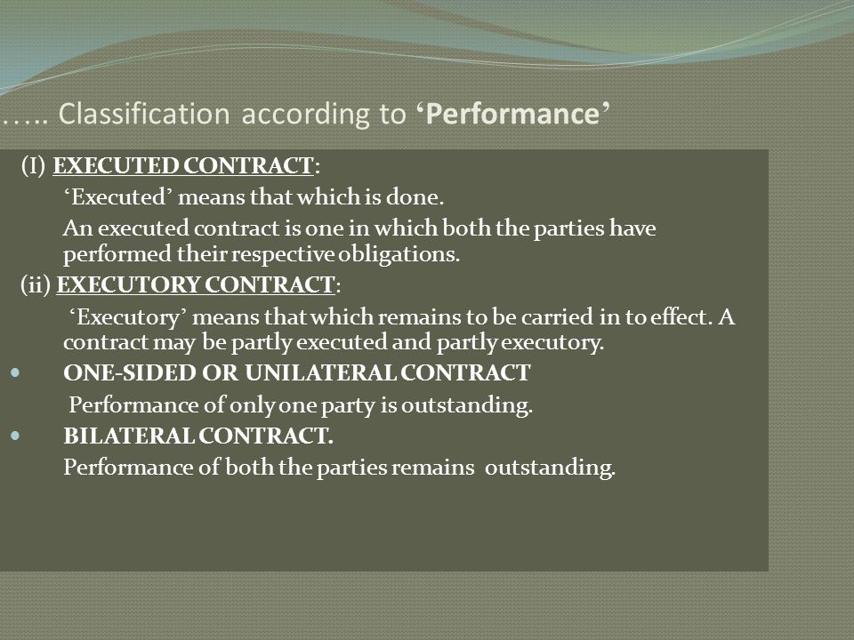 ….. Classification according to Performance (I) EXECUTED CONTRACT: Executed means that which is done. An executed contract is one in which both the pa