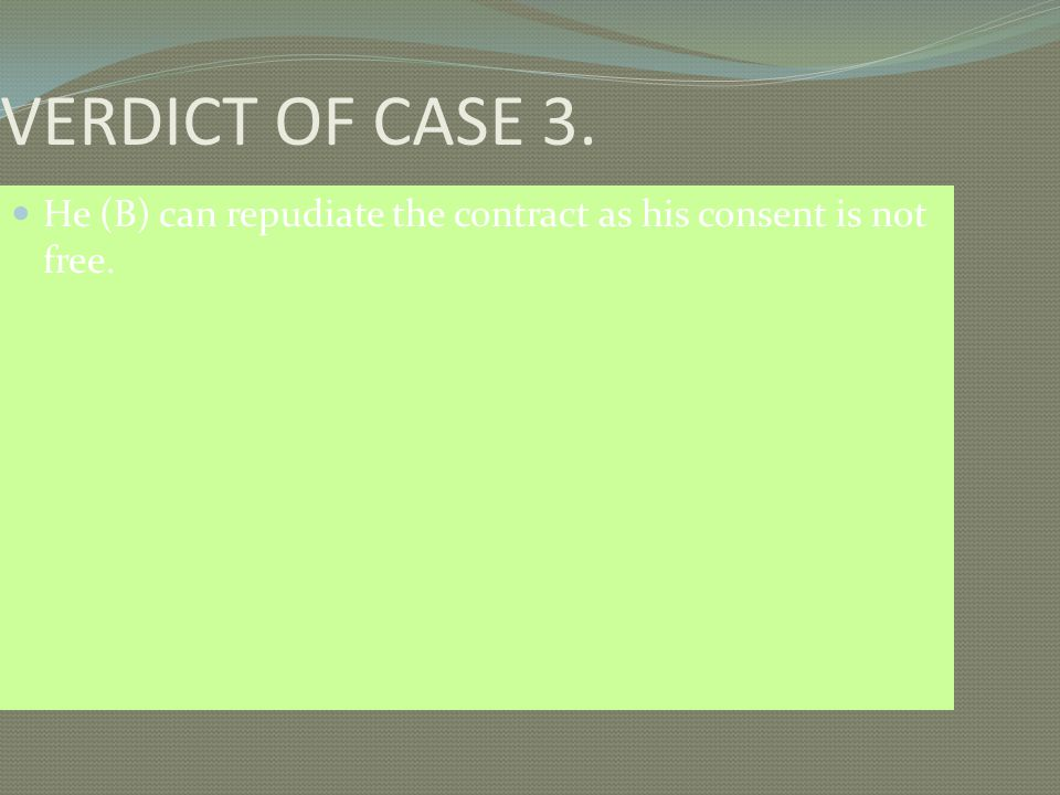 VERDICT OF CASE 3. He (B) can repudiate the contract as his consent is not free.