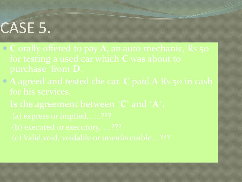 CASE 5. C orally offered to pay A, an auto mechanic, Rs 50 for testing a used car which C was about to purchase from D. A agreed and tested the car. C
