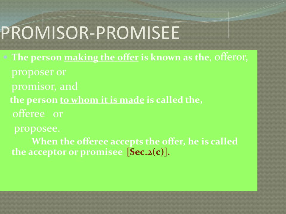 PROMISOR-PROMISEE The person making the offer is known as the, offeror, proposer or promisor, and the person to whom it is made is called the, offeree