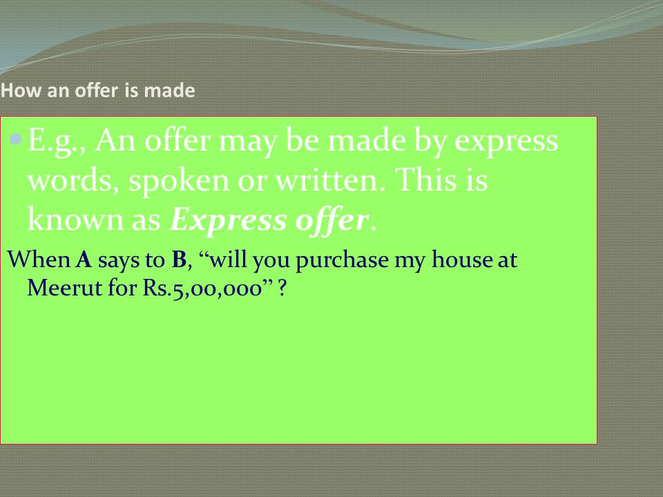 How an offer is made E.g., An offer may be made by express words, spoken or written. This is known as Express offer. When A says to B, will you purcha