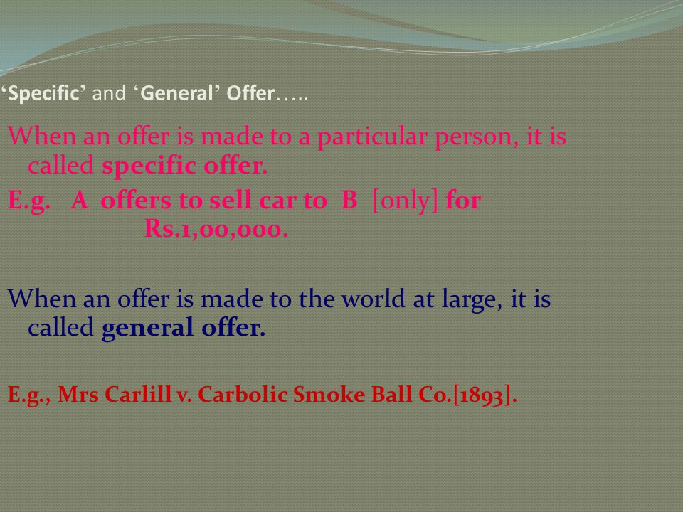 Specific and General Offer ….. When an offer is made to a particular person, it is called specific offer. E.g. A offers to sell car to B [only] for Rs