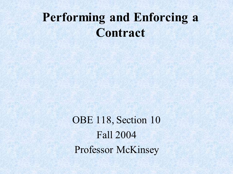Performing and Enforcing a Contract OBE 118, Section 10 Fall 2004 Professor McKinsey