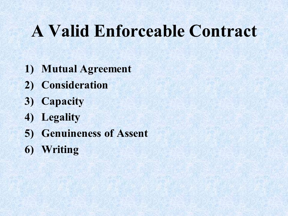 A Valid Enforceable Contract 1)Mutual Agreement 2)Consideration 3)Capacity 4)Legality 5)Genuineness of Assent 6)Writing