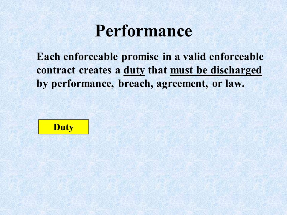 Performance Each enforceable promise in a valid enforceable contract creates a duty that must be discharged by performance, breach, agreement, or law.