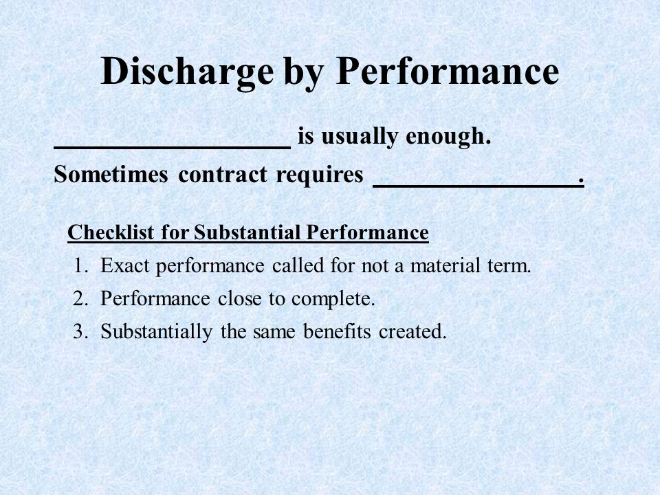 Discharge by Performance is usually enough. Checklist for Substantial Performance Sometimes contract requires. 1. Exact performance called for not a m