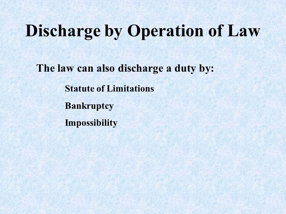 Discharge by Operation of Law The law can also discharge a duty by: Statute of Limitations Bankruptcy Impossibility