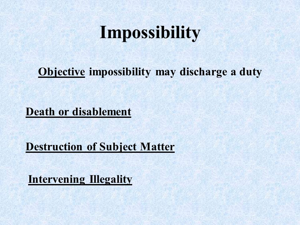 Objective impossibility may discharge a duty Death or disablement Destruction of Subject Matter Intervening Illegality