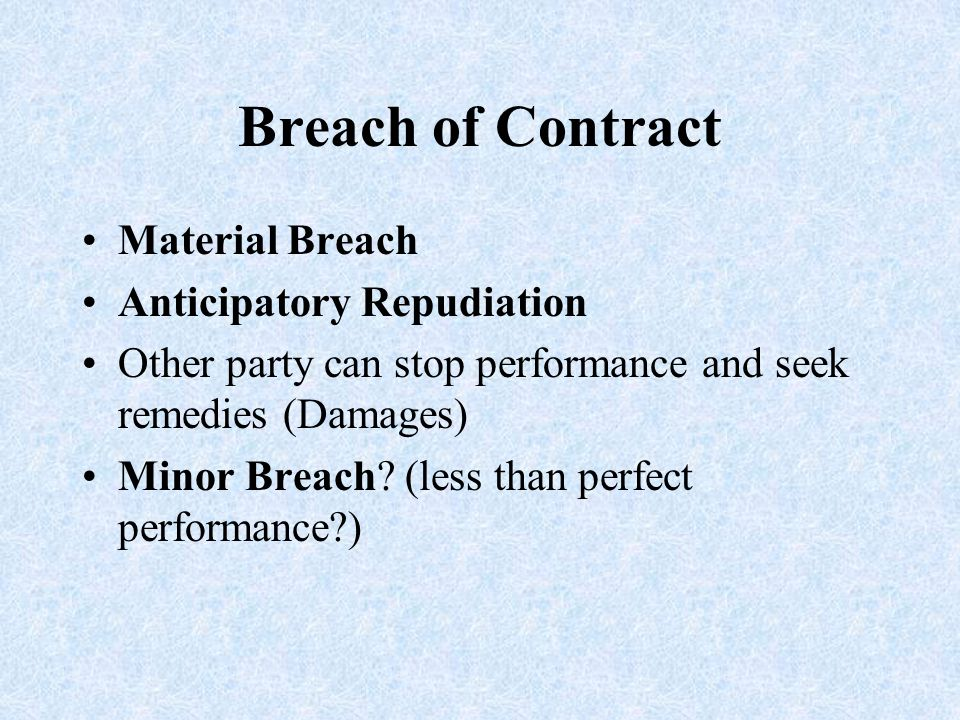 Breach of Contract Material Breach Anticipatory Repudiation Other party can stop performance and seek remedies (Damages) Minor Breach? (less than perf