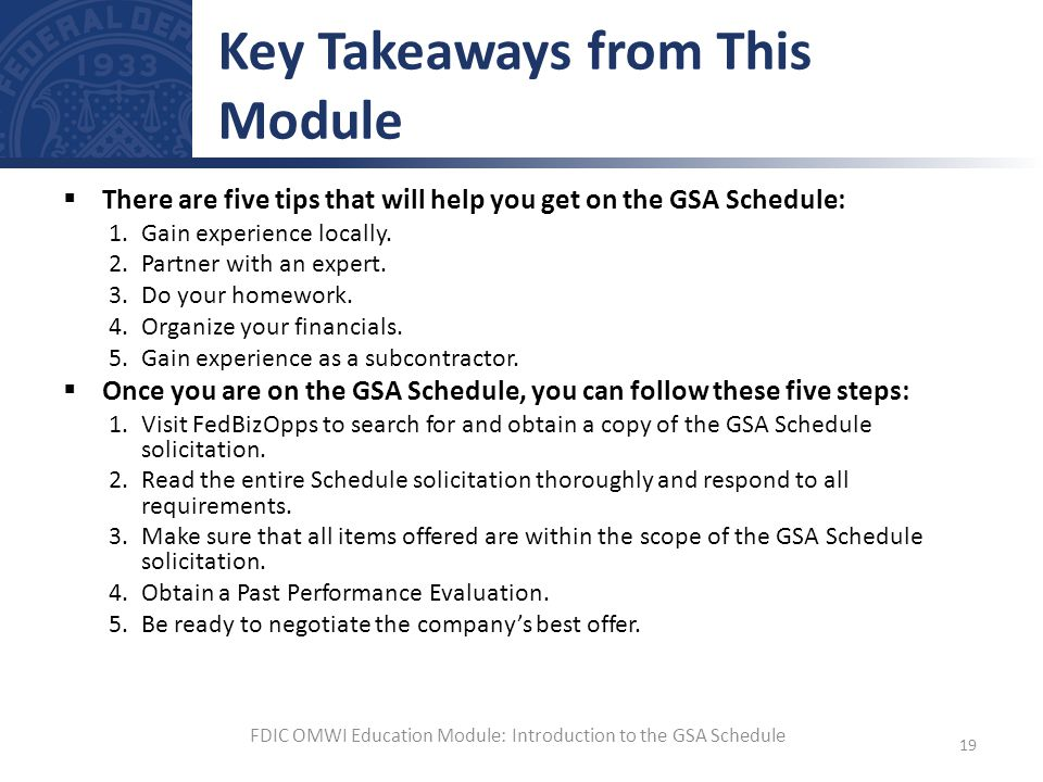 There are five tips that will help you get on the GSA Schedule: 1.Gain experience locally. 2.Partner with an expert. 3.Do your homework. 4.Organize yo