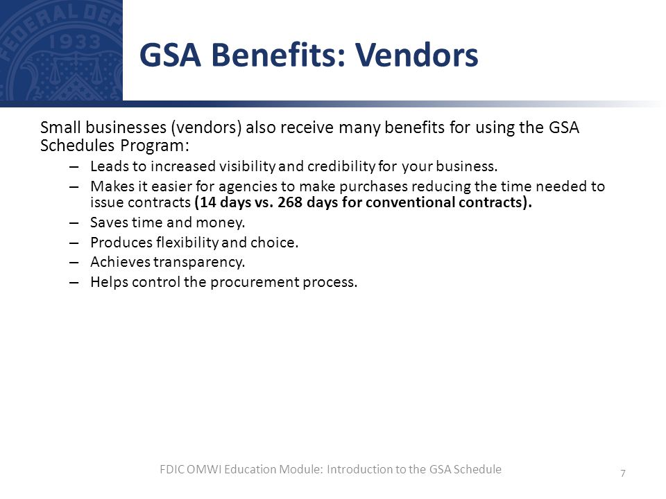 Small businesses (vendors) also receive many benefits for using the GSA Schedules Program: – Leads to increased visibility and credibility for your bu