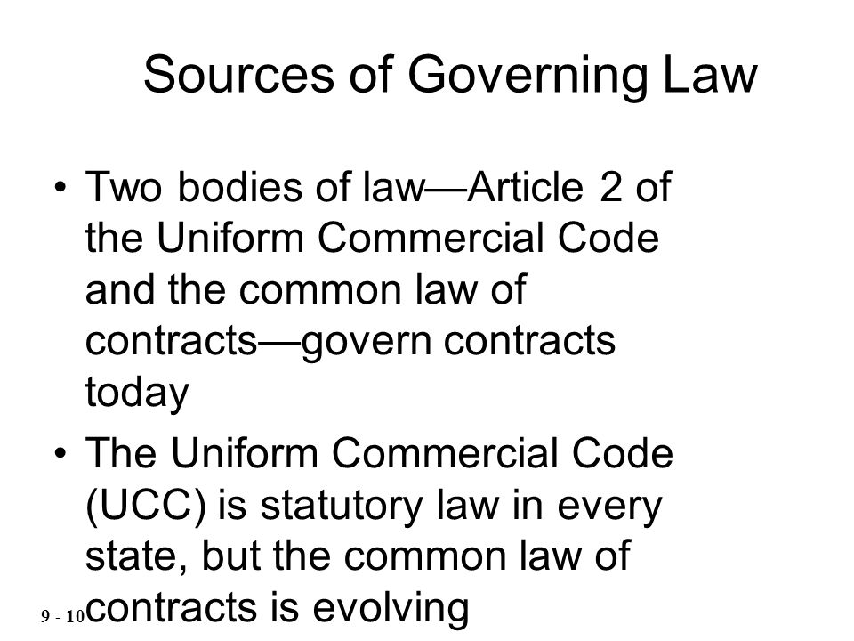 Two bodies of lawArticle 2 of the Uniform Commercial Code and the common law of contractsgovern contracts today The Uniform Commercial Code (UCC) is statutory law in every state, but the common law of contracts is evolving Sources of Governing Law 9 - 10