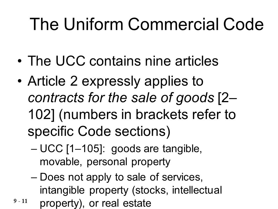 The UCC contains nine articles Article 2 expressly applies to contracts for the sale of goods [2– 102] (numbers in brackets refer to specific Code sections) –UCC [1–105]: goods are tangible, movable, personal property –Does not apply to sale of services, intangible property (stocks, intellectual property), or real estate The Uniform Commercial Code