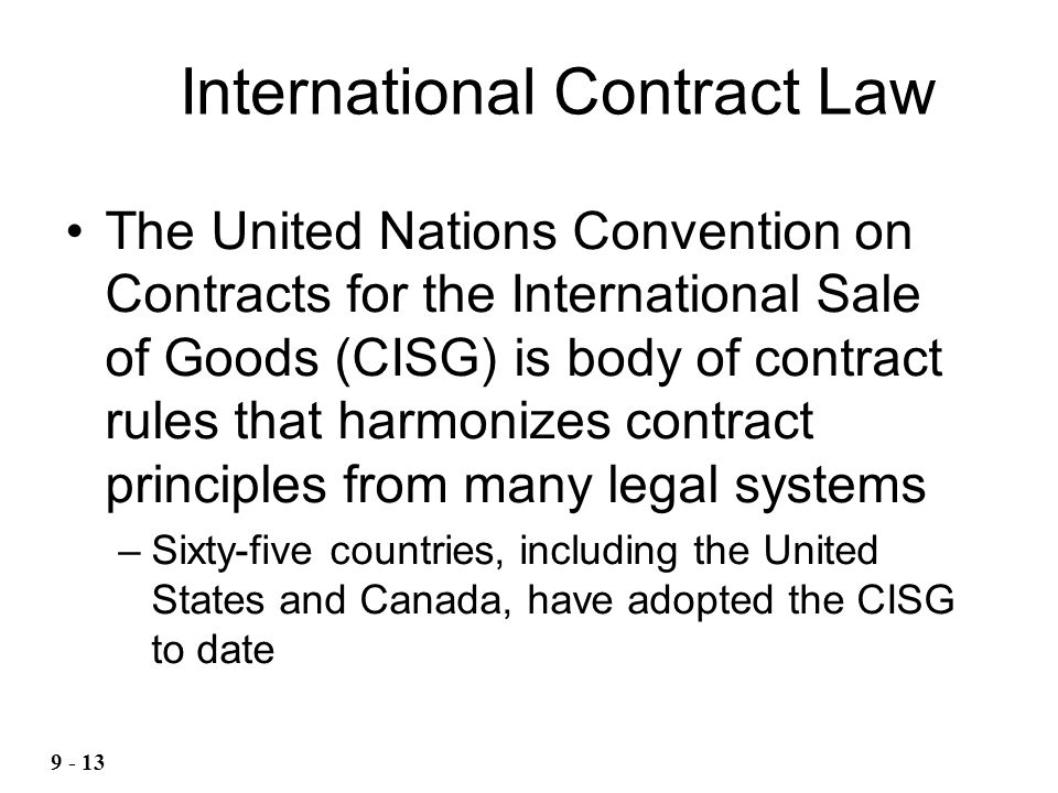 The United Nations Convention on Contracts for the International Sale of Goods (CISG) is body of contract rules that harmonizes contract principles from many legal systems –Sixty-five countries, including the United States and Canada, have adopted the CISG to date International Contract Law