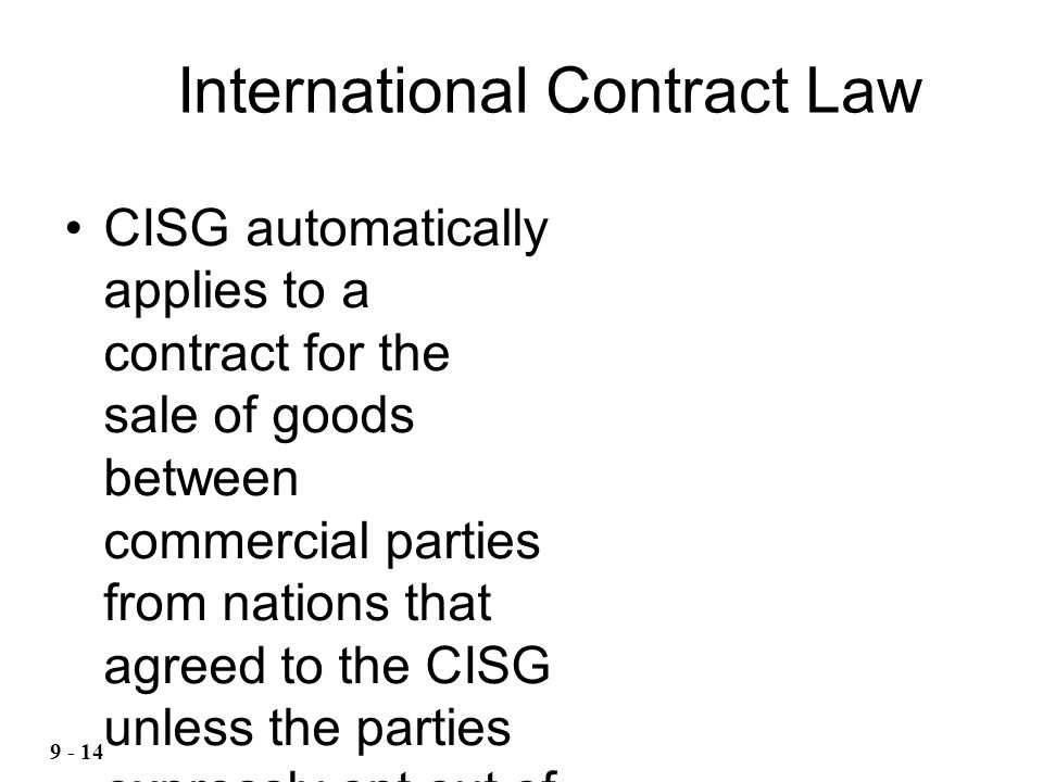 CISG automatically applies to a contract for the sale of goods between commercial parties from nations that agreed to the CISG unless the parties expressly opt out of the CISG in their contract International Contract Law