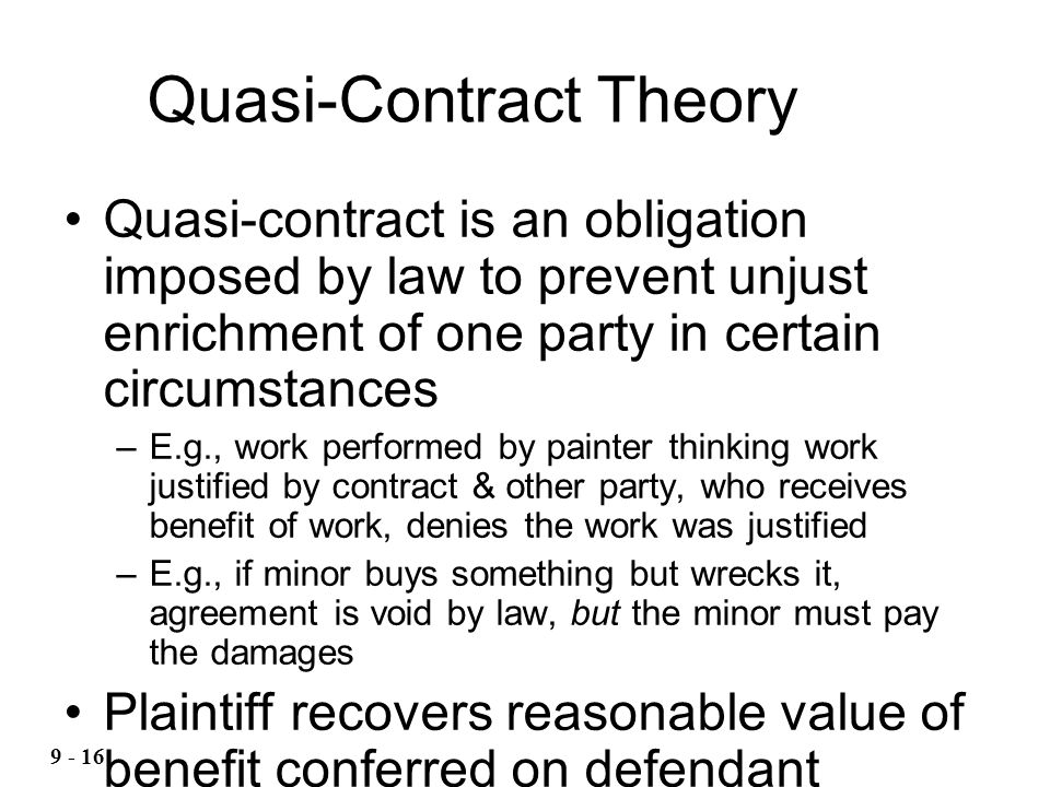 Quasi-Contract Theory Quasi-contract is an obligation imposed by law to prevent unjust enrichment of one party in certain circumstances –E.g., work performed by painter thinking work justified by contract & other party, who receives benefit of work, denies the work was justified –E.g., if minor buys something but wrecks it, agreement is void by law, but the minor must pay the damages Plaintiff recovers reasonable value of benefit conferred on defendant (reasonable price) or value of labor (quantum meruit)