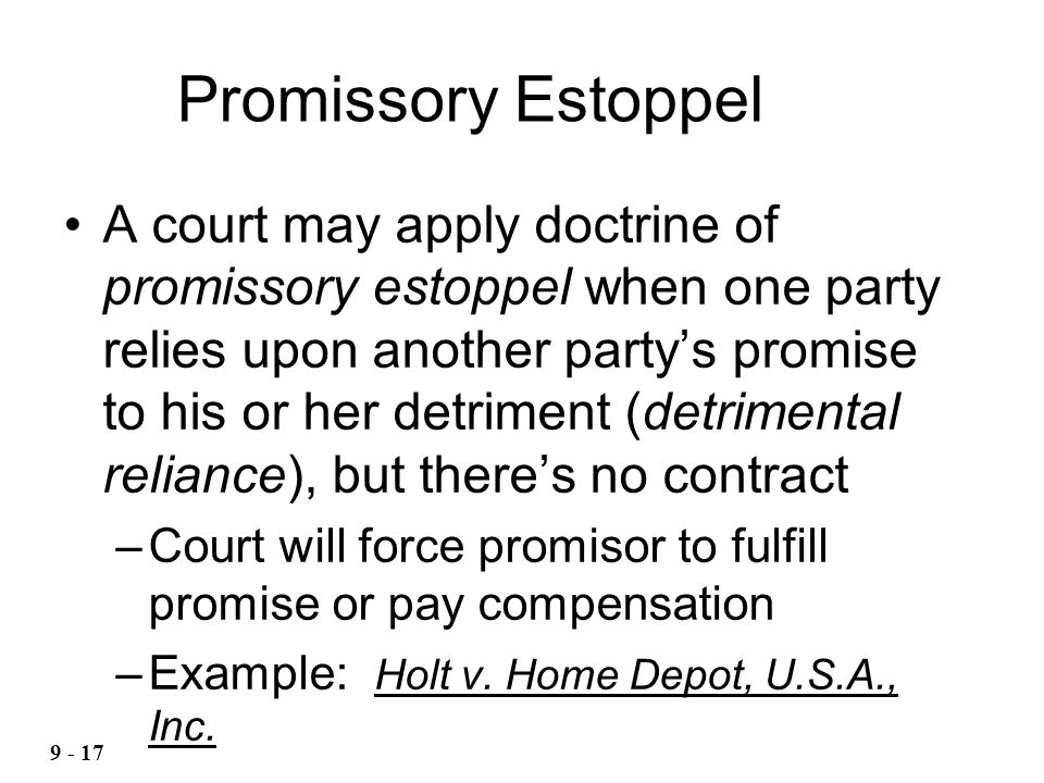Promissory Estoppel A court may apply doctrine of promissory estoppel when one party relies upon another partys promise to his or her detriment (detri