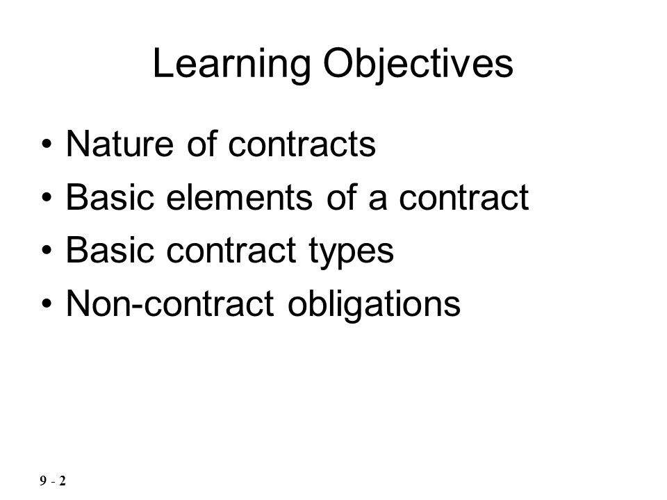 Learning Objectives Nature of contracts Basic elements of a contract Basic contract types Non-contract obligations 9 - 2