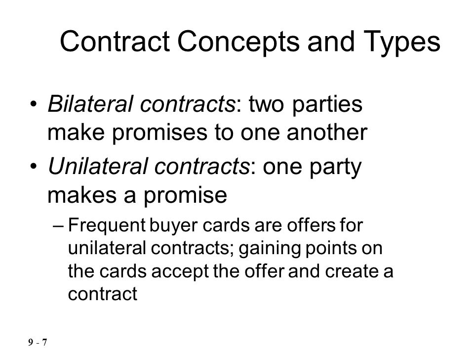 Bilateral contracts: two parties make promises to one another Unilateral contracts: one party makes a promise –Frequent buyer cards are offers for unilateral contracts; gaining points on the cards accept the offer and create a contract Contract Concepts and Types 9 - 7