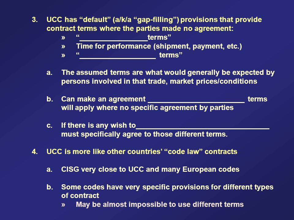3.UCC has default (a/k/a gap-filling) provisions that provide contract terms where the parties made no agreement: »_________________terms »Time for performance (shipment, payment, etc.) »___________________ terms a.The assumed terms are what would generally be expected by persons involved in that trade, market prices/conditions b.Can make an agreement ________________________ terms will apply where no specific agreement by parties c.If there is any wish to_________________________________ must specifically agree to those different terms.